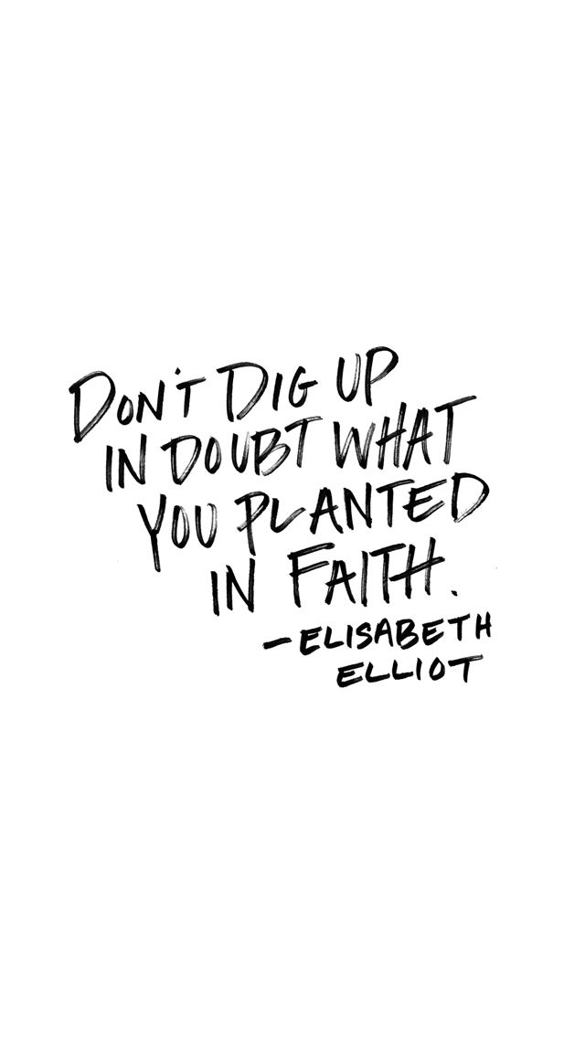{Free Wallpapers} Don't dig up in doubt what you planted in faith. - Elisabeth Elliot | thefreewoman.com