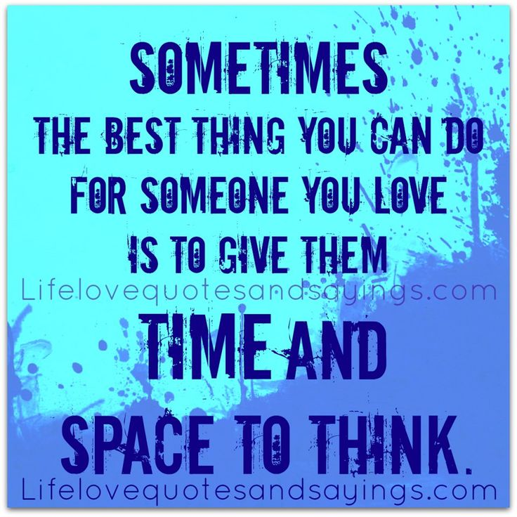 Sometimes the best thing you can do for someone you love is to give them time and space to think.
