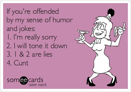 If you're offended by my sense of humor and jokes: 1. I'm really sorry 2. I will tone it down 3. 1  2 are lies 4. Cunt.