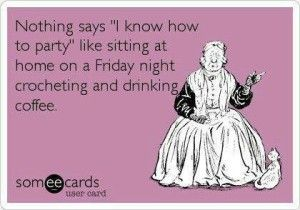 One thing for sure, we who crochet DO know how to 'get down' on a Friday night!