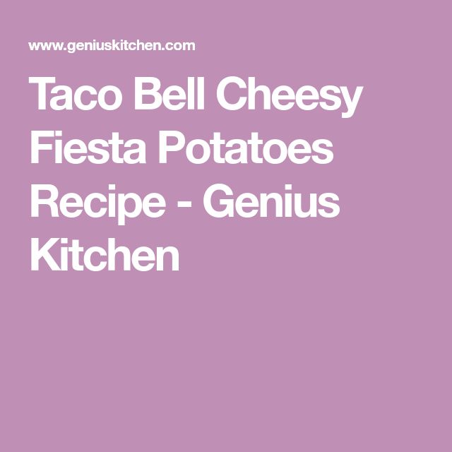 Taco Bell Cheesy Fiesta Potatoes Recipe - Genius Kitchen