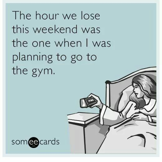 The hour we lose this weekend was the one when I was planning to go to the gym. #daylightsavingstime