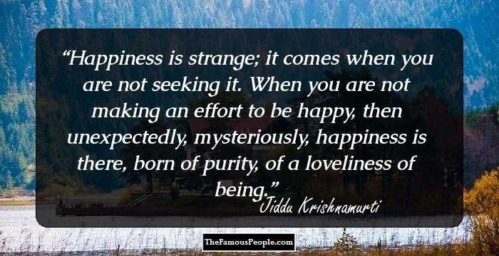 Happiness Is Strange It Comes When You Are Not Seeking It When You Are Not Making An Effort To Be Happy Then Unexpe Uplifting Quotes Carlos Castaneda Quotes