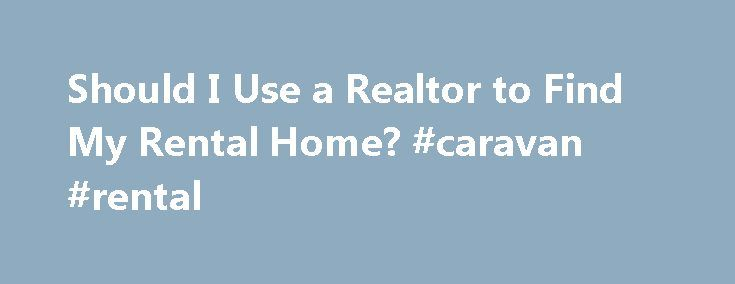 """Should I Use a Realtor to Find My Rental Home? #caravan #rental http://rentals.nef2.com/should-i-use-a-realtor-to-find-my-rental-home-caravan-rental/  #how to find rental homes # Should I Use a Realtor to Find My Rental Home ? """"You've decided that you're ready to rent a home. Perhaps you've been living in apartments for a long time and ready to move into a bigger space with a yard but aren't quite ready to commit to buying a home. Making a move like this generally suggests that you're…"""