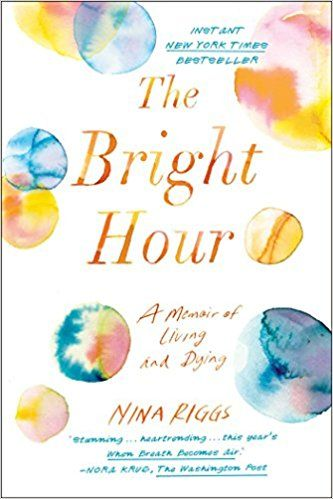 The Bright Hour: A Memoir of Living and Dying: Nina Riggs: 9781501169359: Amazon.com: Books