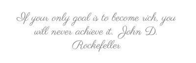 If your only goal is to become rich, you will...