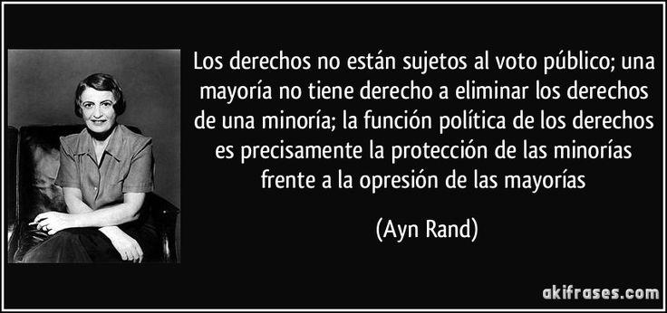 Los derechos no están sujetos al voto público; una mayoría no tiene derecho a eliminar los derechos de una minoría; la función política de los derechos es precisamente la protección de las minorías frente a la opresión de las mayorías (Ayn Rand)