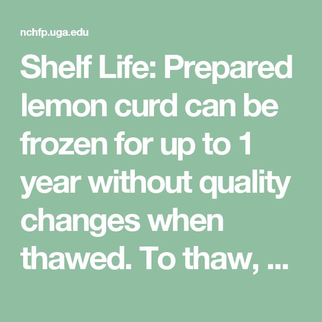 Shelf Life: Prepared lemon curd can be frozen for up to 1 year without quality changes when thawed. To thaw, place container in a refrigerator at 40°F or lower for 24 hours before intended use. After thawing, consume within 4 weeks.