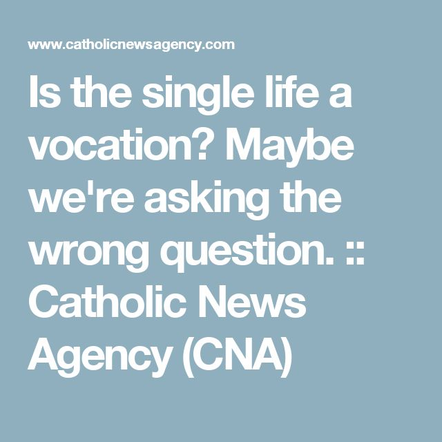 Is the single life a vocation? Maybe we're asking the wrong question. :: Catholic News Agency (CNA)
