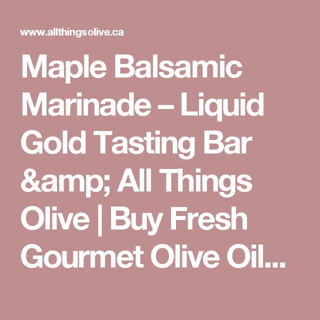 Maple Balsamic Marinade – Liquid Gold Tasting Bar & All Things Olive   Buy Fresh Gourmet Olive Oils Online