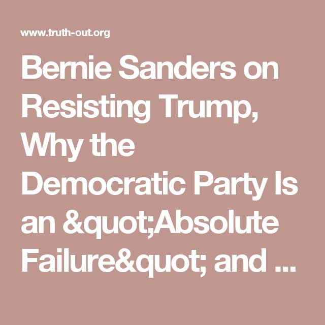 "Bernie Sanders on Resisting Trump, Why the Democratic Party Is an ""Absolute Failure"" and More"