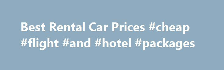 Best Rental Car Prices #cheap #flight #and #hotel #packages http://remmont.com/best-rental-car-prices-cheap-flight-and-hotel-packages/  #best price on rental cars # best rental car prices Find the best rental prices on luxury, economy, and family rental c
