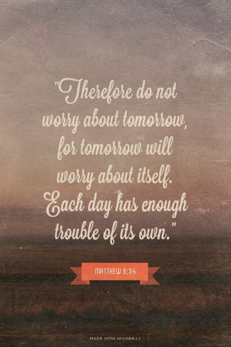 "7th Jan. ""Therefore do not worry about tomorrow, for tomorrow will worry about itself. Each day has enough trouble of its own."" - Matthew 6:25-34"