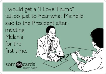 """I would get a """"I Love Trump"""" tattoo just to hear what Michelle said to the President after meeting Melania for the first time."""