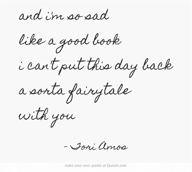 "<3 ""and i'm so sad like a good book i can't put this day back a sorta fairytale with you"" - Tori Amos"
