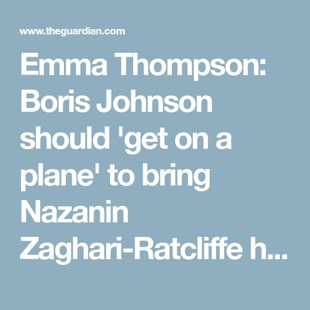 Emma Thompson: Boris Johnson should 'get on a plane' to bring Nazanin Zaghari-Ratcliffe home – video | News | The Guardian