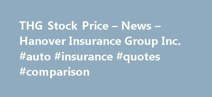 THG Stock Price – News – Hanover Insurance Group Inc. #auto #insurance #quotes #comparison http://insurance.nef2.com/thg-stock-price-news-hanover-insurance-group-inc-auto-insurance-quotes-comparison/  #hanover insurance # Competitors (THG) NOTES DATA PROVIDERS NOTES DATA PROVIDERS × Real-time U.S. stock quotes reflect trades reported through Nasdaq only. International stock quotes are delayed as per exchange requirements. Indexes may be real-time or delayed; refer to time... Read more