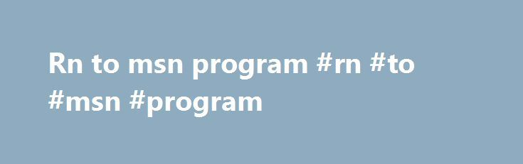 Rn to msn program #rn #to #msn #program http://rhode-island.remmont.com/rn-to-msn-program-rn-to-msn-program/  # RN/MSN Early Entry Program Overview The RN-MSN program is designed for the outstanding student who wants to pursue an accelerated path from an ASN to the MSN. Applicants must meet all admission requirements for the RN to BSN as well as the selected graduate program. A student makes two applications: one directly to the Graduate School with the appropriate fees, and one…