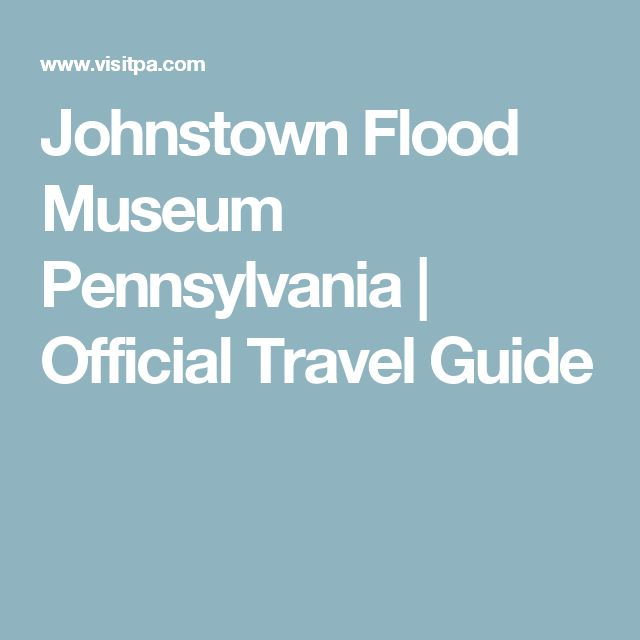Johnstown Flood Museum Pennsylvania | Official Travel Guide