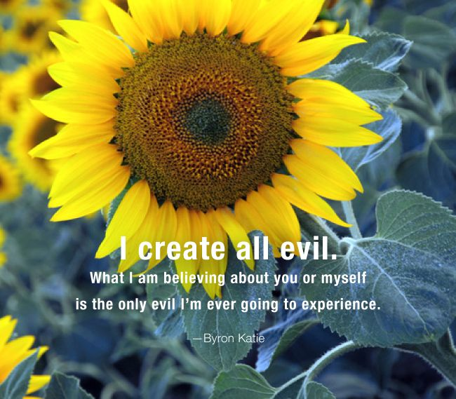 I create all evil. What I am believing about you or myself is the only evil I'm ever going to experience.  —Byron Katie
