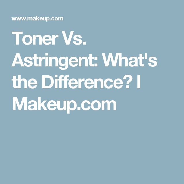 Toner Vs. Astringent: What's the Difference? l Makeup.com