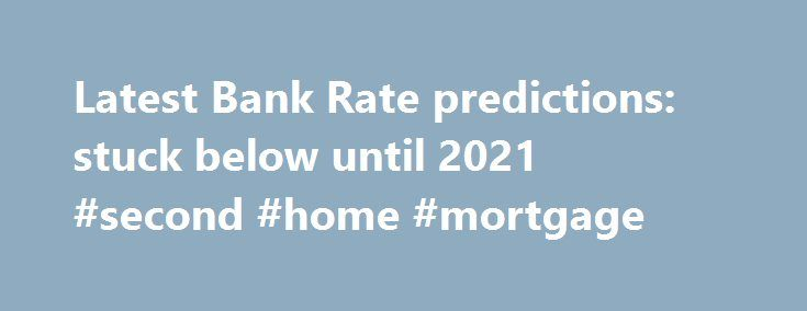 Latest Bank Rate predictions: stuck below until 2021 #second #home #mortgage http://mortgage.remmont.com/latest-bank-rate-predictions-stuck-below-until-2021-second-home-mortgage/  #mortgage rate predictions # Latest Bank Rate predictions: stuck below 0.5pc until 2021 15 April 2016 • 1:05pm T he Brexit vote has rendered earlier predictions about changes to Bank Rate redundant as markets move from trying to predict when the rate might rise, to whether it will fall further. At the start of the…