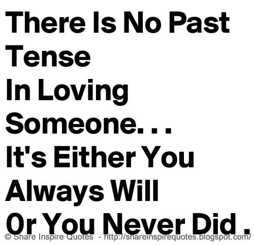 There's no past tense in loving someone. It's either you always will or you never did. | Share Inspire Quotes - Inspiring Quotes | Love Quotes | Funny Quotes | Quotes about Life