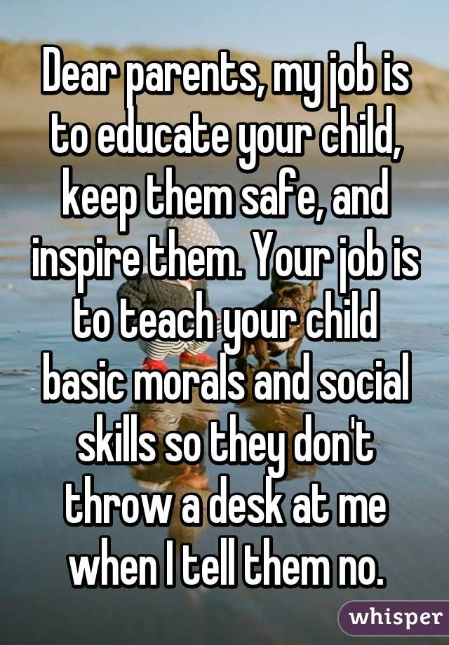 Dear parents, my job is to educate your child, keep them safe, and