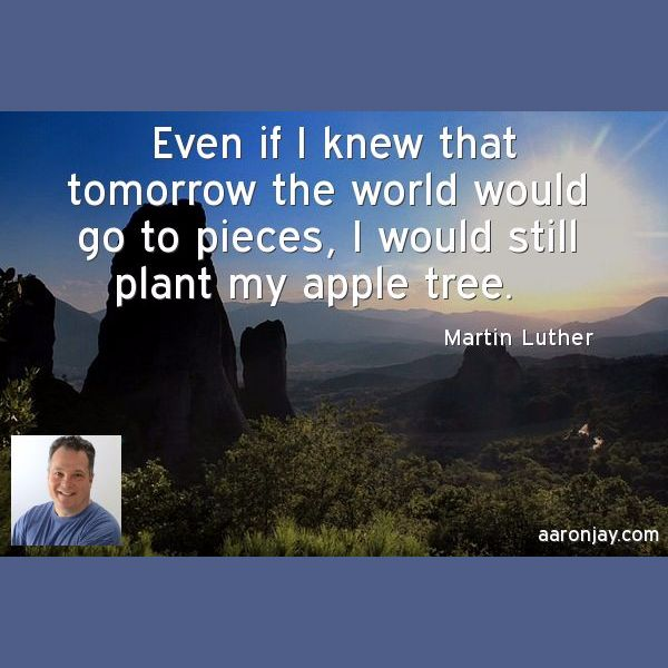Even if I knew that tomorrow the world would go to pieces, I would still plant my apple tree. -Martin Luther