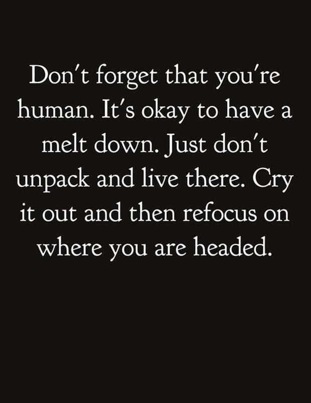 """Don't forget that you're human. It's okay to have a melt down. Just don't unpack and live there. Cry it out and then refocus on where you're headed."""
