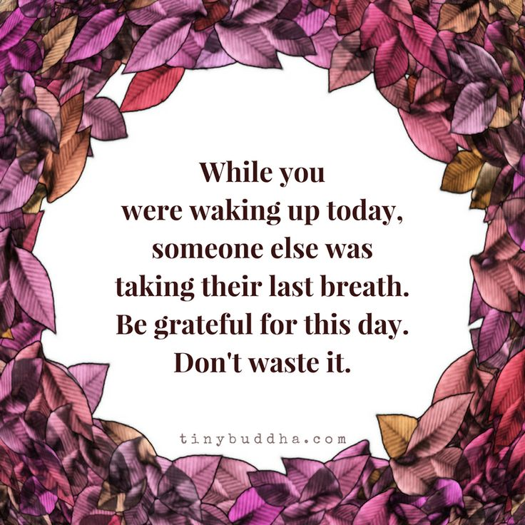While you were taking up today, someone else was taking their last breath. Be grateful for this day. Don't waste it.