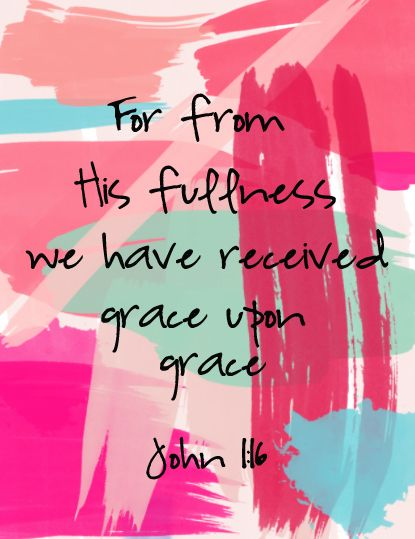 For from His fullness we have received, grace upon grace - John 1:16