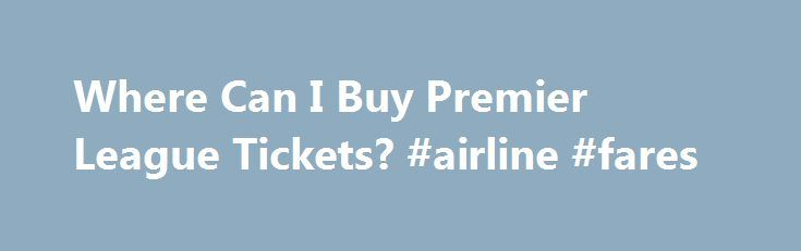 Where Can I Buy Premier League Tickets? #airline #fares http://tickets.remmont.com/where-can-i-buy-premier-league-tickets-airline-fares/  Where Can I Buy Premier League Tickets? Updated January 17, 2016. There are soccer fans all around the world dreaming of experiencing a live Premier League match. Unfortunately, the clubs (...Read More)