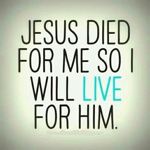 Jesus Died For Me So I Will Live For Him