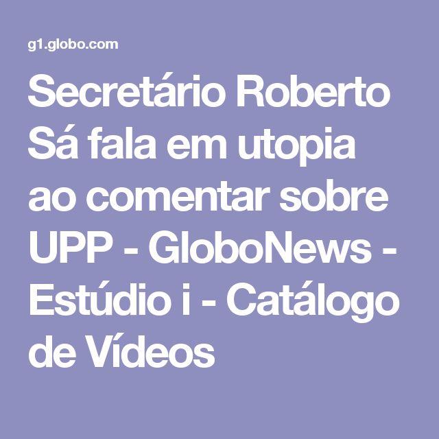 Secretário Roberto Sá fala em utopia ao comentar sobre UPP - GloboNews - Estúdio i - Catálogo de Vídeos
