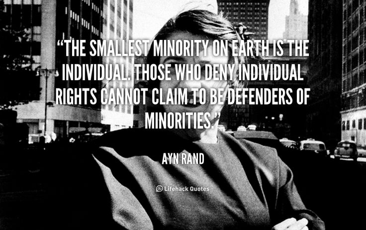 The smallest minority on earth is the individual. Those who deny individual rights cannot claim to be defenders of minorities. - Ayn Rand at Lifehack Quotes
