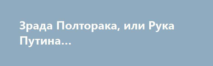 Зрада Полторака, или Рука Путина… http://rusdozor.ru/2016/06/19/zrada-poltoraka-ili-ruka-putina/                                  «Вот лучшее лекарство от всех печалей»,  — ...