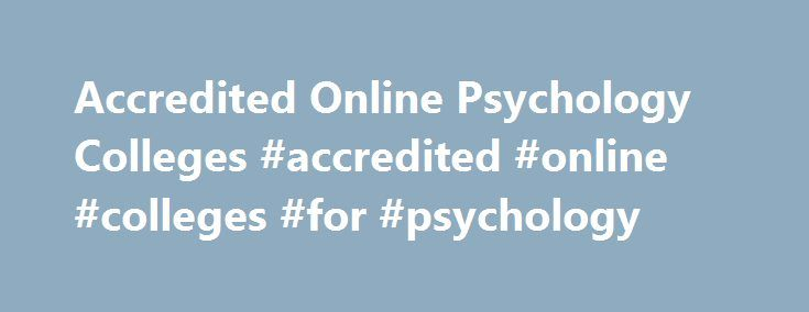 Accredited Online Psychology Colleges #accredited #online #colleges #for #psychology http://nebraska.remmont.com/accredited-online-psychology-colleges-accredited-online-colleges-for-psychology/  # Accredited Online Psychology Schools and Degree Programs Psychology regularly ranks among the top three most popular majors in the country, and virtually every degree-granting institution in the U.S. offers degree programs for students who hope to enter this professional field. However, not all…