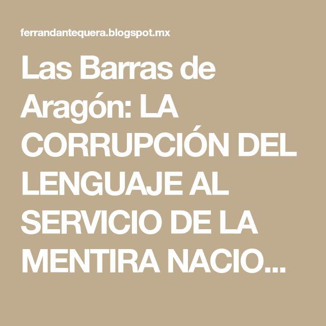 Las Barras de Aragón: LA CORRUPCIÓN DEL LENGUAJE AL SERVICIO DE LA MENTIRA NACIONALISTA