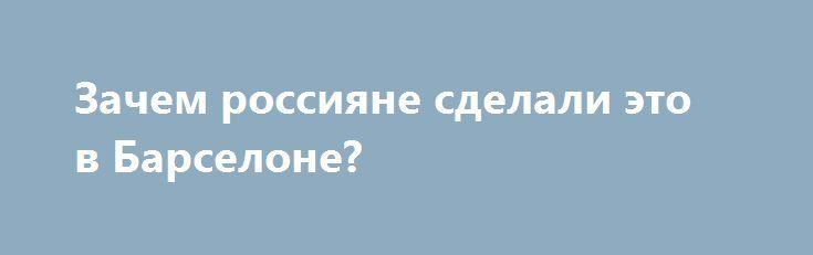 Зачем россияне сделали это в Барселоне? http://rusdozor.ru/2017/08/25/zachem-rossiyane-sdelali-eto-v-barselone/  Лондон, Бостон, Брюссель, Париж, Барселона… Кто дальше?!