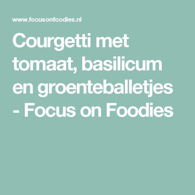 Courgetti met tomaat, basilicum en groenteballetjes - Focus on Foodies