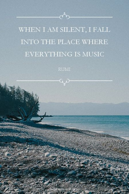 """""""When I am silent, I fall into that place where everything is music."""" - Rumi"""