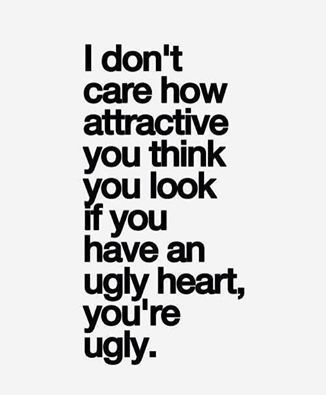 """I absolutely LOVE this! I don't care how attractive you think you look, if you have an ugly heart - You are ugly! Just because you have a pretty face or a """"nice body"""" or attractive doesn't matter if you're stuck up, fake, snotty, b*tchy, mean, rude, conceited, think you're better than everyone, use people, Lindsay etc. Etc If you're not a good person you're appearance won't hide the truth! So be kind ((:"""