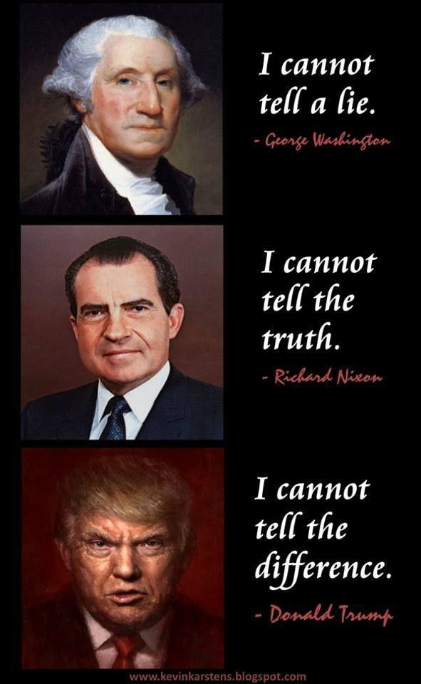 George Washington: I cannot tell a lie. Nixon: I cannot tell the truth. Trump: I cannot tell the difference.