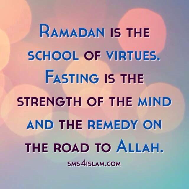 Ramadan is the school of virtues. Fasting is the strength of the mind and the remedy on the road to Allah.