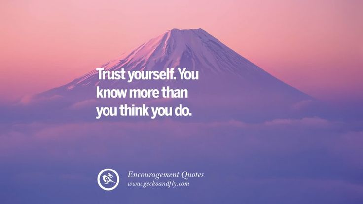 Trust yourself. You know more than you think you do. Words Of Encouragement Quotes On Life, Strength & Never Giving Up