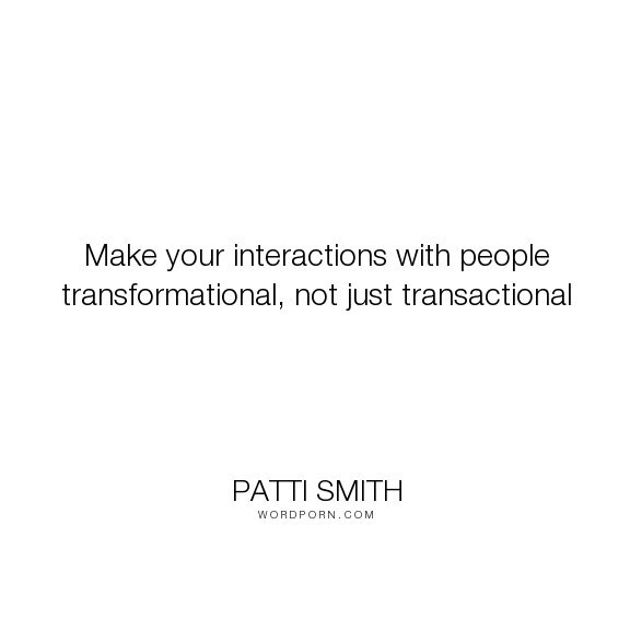 "Patti Smith - ""Make your interactions with people transformational, not just transactional"". inspirational, inspirational-quotes, 37-days"