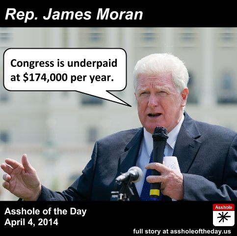James Moran, Asshole of the Day for April 4, 2014 by TeaPartyCat (Follow @TeaPartyCat) People criticize us for featuring so many Republicans on this site. I don't think that's fair— we do criticize Republicans more than Democrats, but if you look at what we're criticizing them for, it's often because they say horrible, offensive things about gays, women, rape, or the poor. And racism of course. We really don't like racism. The sorts of things Democrats ...