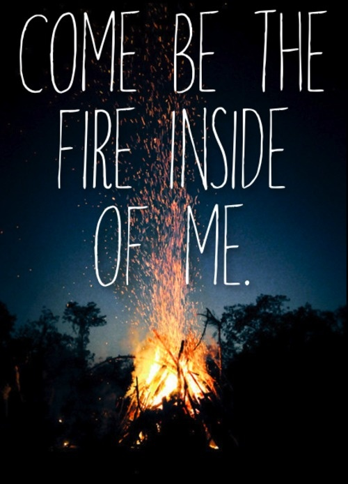 Come be the fire inside of me