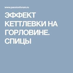 ЭФФЕКТ КЕТТЛЕВКИ НА ГОРЛОВИНЕ. СПИЦЫ
